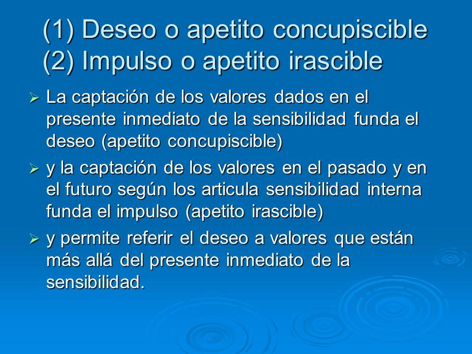 (1) Deseo o apetito concupiscible (2) Impulso o apetito irascible La captación de los valores dados en el presente inmediato de la sensibilidad funda