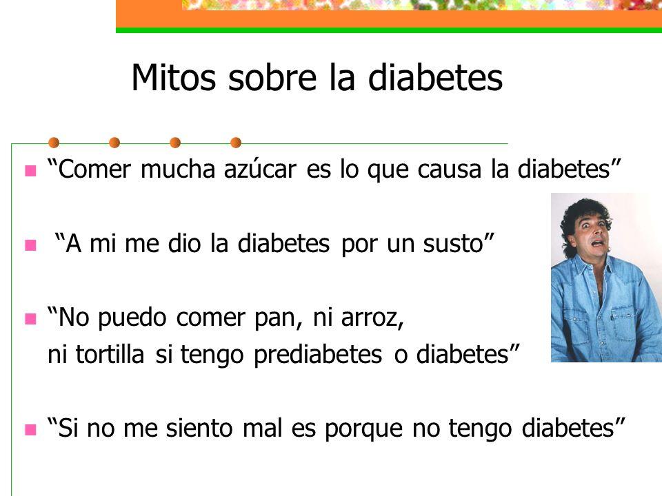 Mitos sobre la diabetes Comer mucha azúcar es lo que causa la diabetes A mi me dio la diabetes por un susto No puedo comer pan, ni arroz, ni tortilla si tengo prediabetes o diabetes Si no me siento mal es porque no tengo diabetes