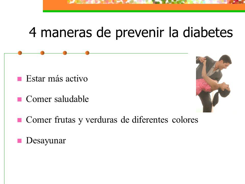 4 maneras de prevenir la diabetes Estar más activo Comer saludable Comer frutas y verduras de diferentes colores Desayunar