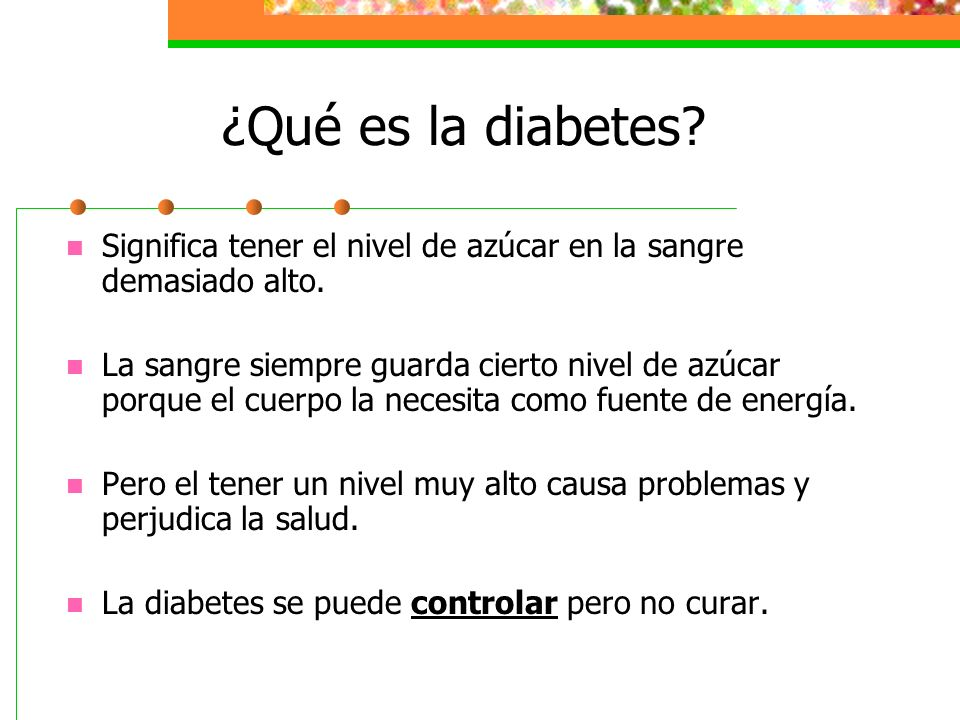 ¿Qué es la diabetes? Significa tener el nivel de azúcar en la sangre demasiado alto. La sangre siempre guarda cierto nivel de azúcar porque el cuerpo