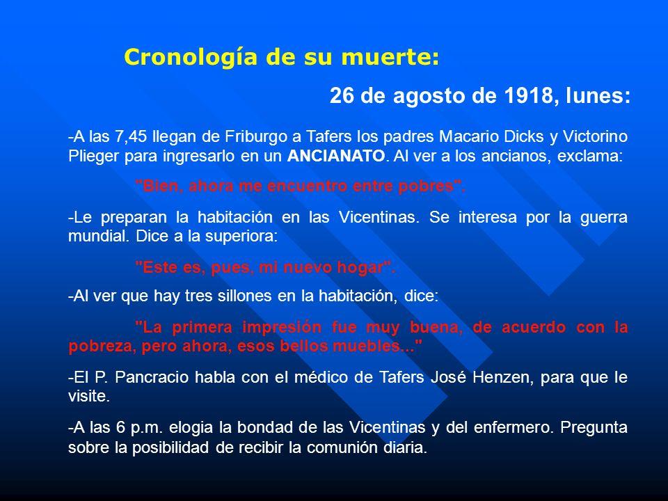 Cronología de su muerte: 26 de agosto de 1918, lunes: -A las 7,45 llegan de Friburgo a Tafers los padres Macario Dicks y Victorino Plieger para ingresarlo en un ANCIANATO.