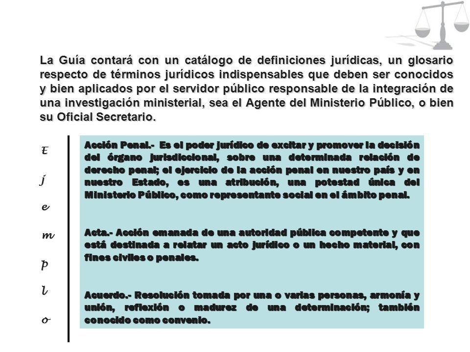 La Guía contará con un catálogo de definiciones jurídicas, un glosario respecto de términos jurídicos indispensables que deben ser conocidos y bien aplicados por el servidor público responsable de la integración de una investigación ministerial, sea el Agente del Ministerio Público, o bien su Oficial Secretario.