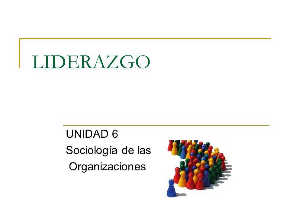 LIDERAZGO UNIDAD 6 Sociología de las Organizaciones