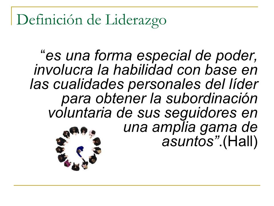 Definición de Liderazgo es una forma especial de poder, involucra la habilidad con base en las cualidades personales del líder para obtener la subordinación voluntaria de sus seguidores en una amplia gama de asuntos.(Hall)