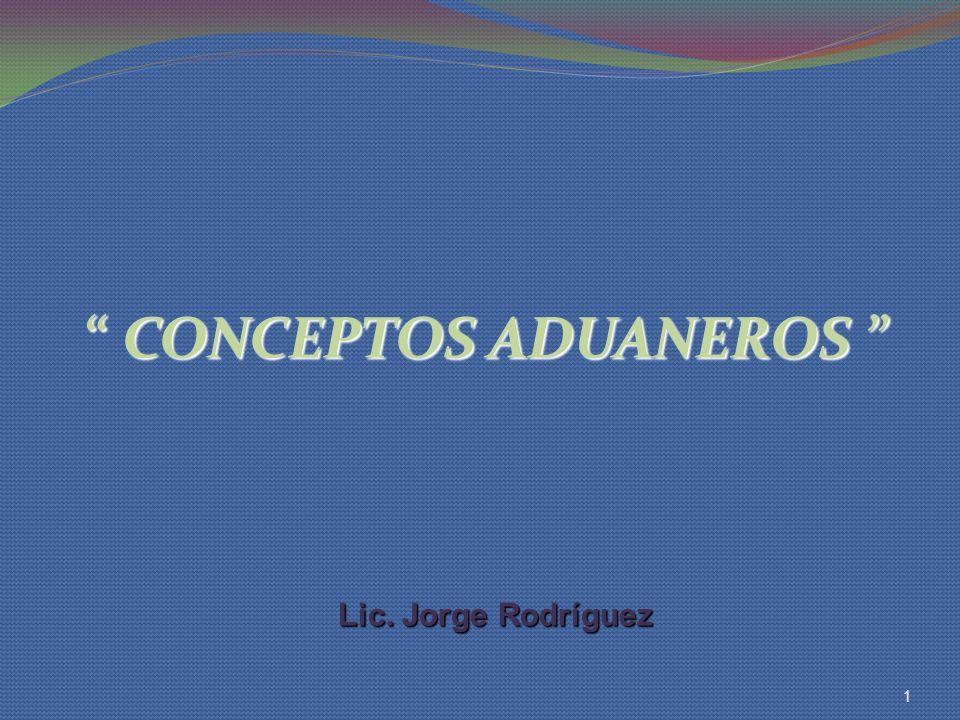 CONCEPTOS ADUANEROS CONCEPTOS ADUANEROS 1 Lic. Jorge Rodríguez