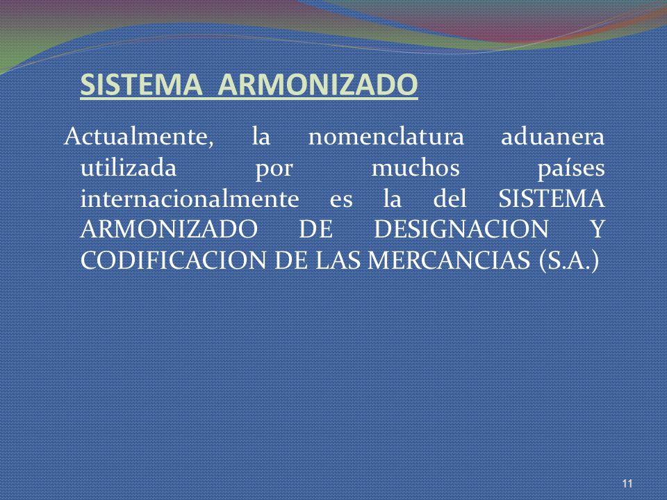 SISTEMA ARMONIZADO Actualmente, la nomenclatura aduanera utilizada por muchos países internacionalmente es la del SISTEMA ARMONIZADO DE DESIGNACION Y