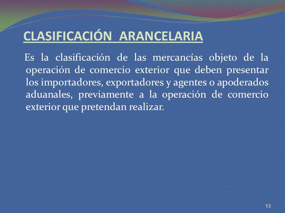 CLASIFICACIÓN ARANCELARIA Es la clasificación de las mercancías objeto de la operación de comercio exterior que deben presentar los importadores, expo