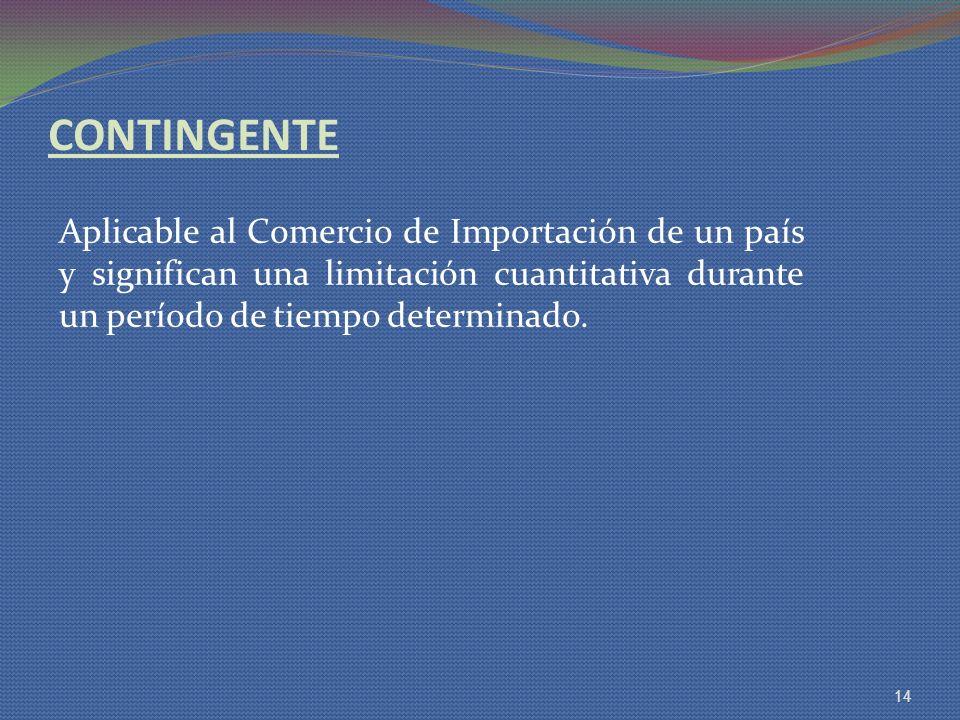 CONTINGENTE Aplicable al Comercio de Importación de un país y significan una limitación cuantitativa durante un período de tiempo determinado. 14
