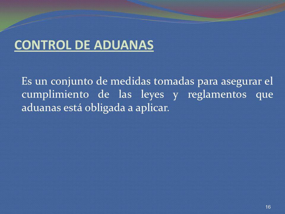 CONTROL DE ADUANAS Es un conjunto de medidas tomadas para asegurar el cumplimiento de las leyes y reglamentos que aduanas está obligada a aplicar. 16