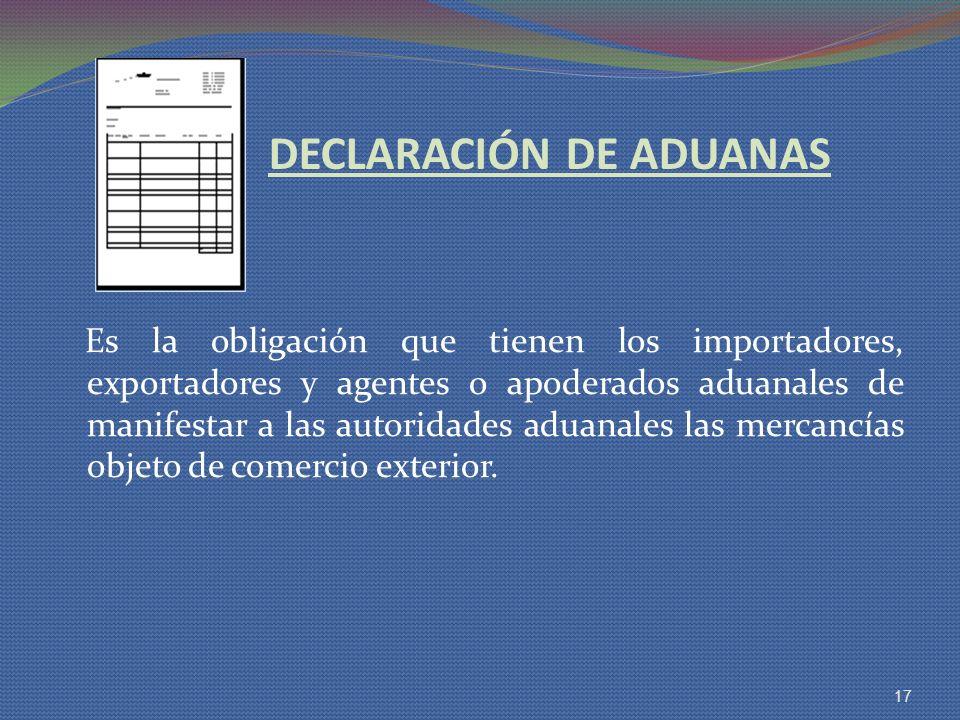 DECLARACIÓN DE ADUANAS Es la obligación que tienen los importadores, exportadores y agentes o apoderados aduanales de manifestar a las autoridades adu