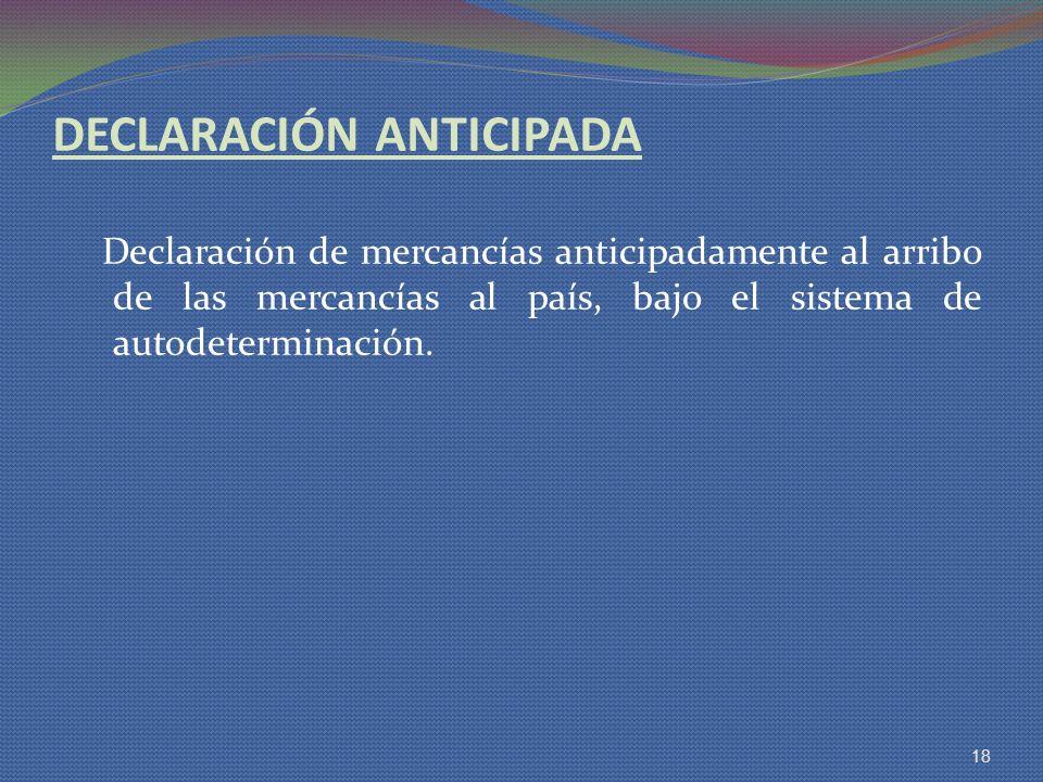 DECLARACIÓN ANTICIPADA Declaración de mercancías anticipadamente al arribo de las mercancías al país, bajo el sistema de autodeterminación. 18