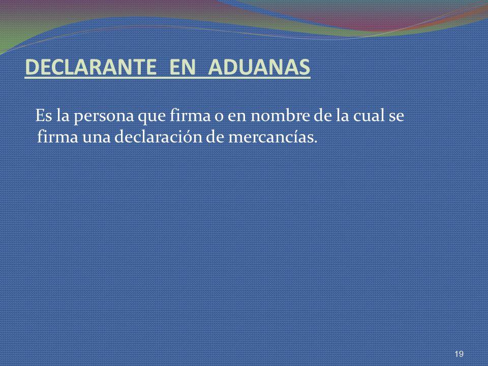 DECLARANTE EN ADUANAS Es la persona que firma o en nombre de la cual se firma una declaración de mercancías. 19