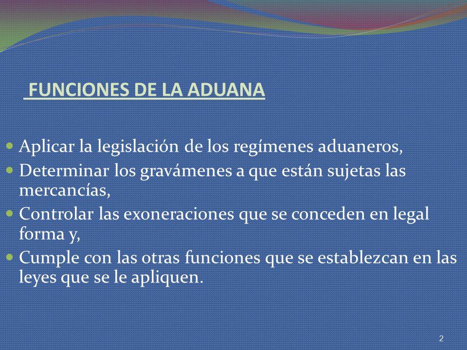 FUNCIONES DE LA ADUANA Aplicar la legislación de los regímenes aduaneros, Determinar los gravámenes a que están sujetas las mercancías, Controlar las