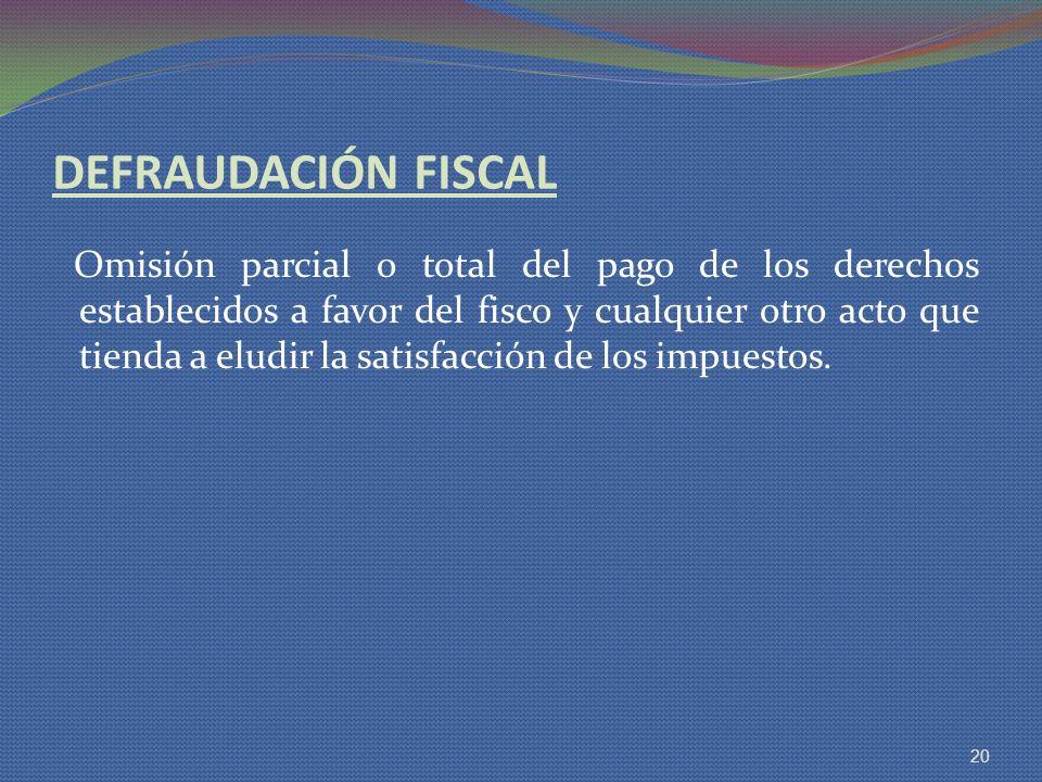 DEFRAUDACIÓN FISCAL Omisión parcial o total del pago de los derechos establecidos a favor del fisco y cualquier otro acto que tienda a eludir la satis