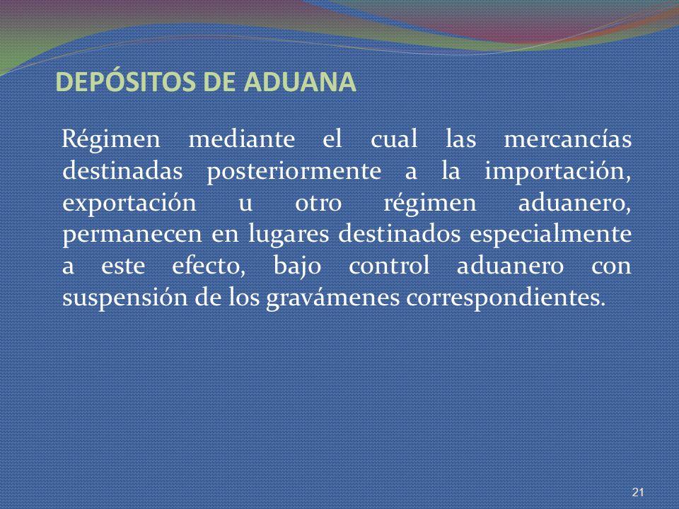 DEPÓSITOS DE ADUANA Régimen mediante el cual las mercancías destinadas posteriormente a la importación, exportación u otro régimen aduanero, permanece