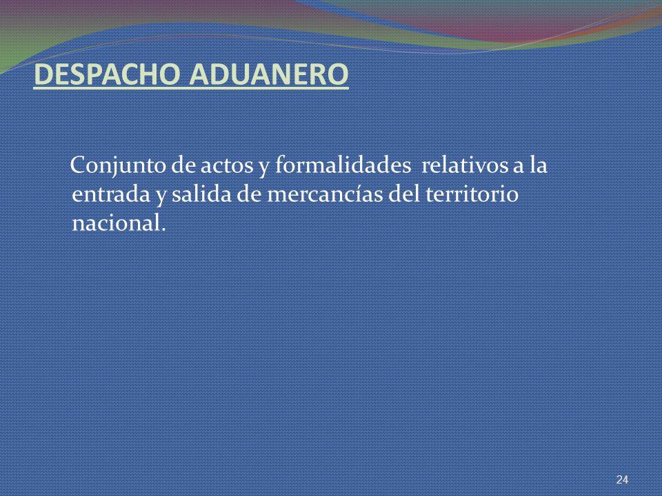 DESPACHO ADUANERO Conjunto de actos y formalidades relativos a la entrada y salida de mercancías del territorio nacional. 24