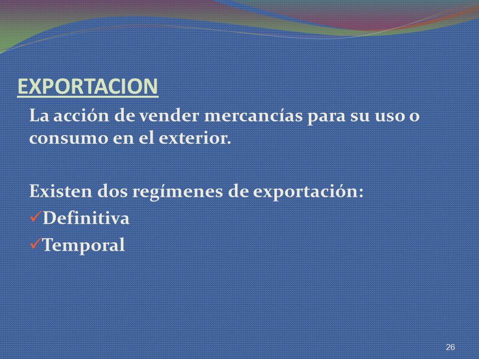 EXPORTACION La acción de vender mercancías para su uso o consumo en el exterior. Existen dos regímenes de exportación: Definitiva Temporal 26