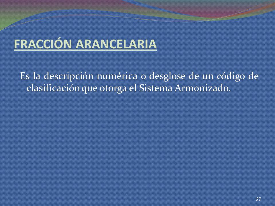 FRACCIÓN ARANCELARIA Es la descripción numérica o desglose de un código de clasificación que otorga el Sistema Armonizado. 27