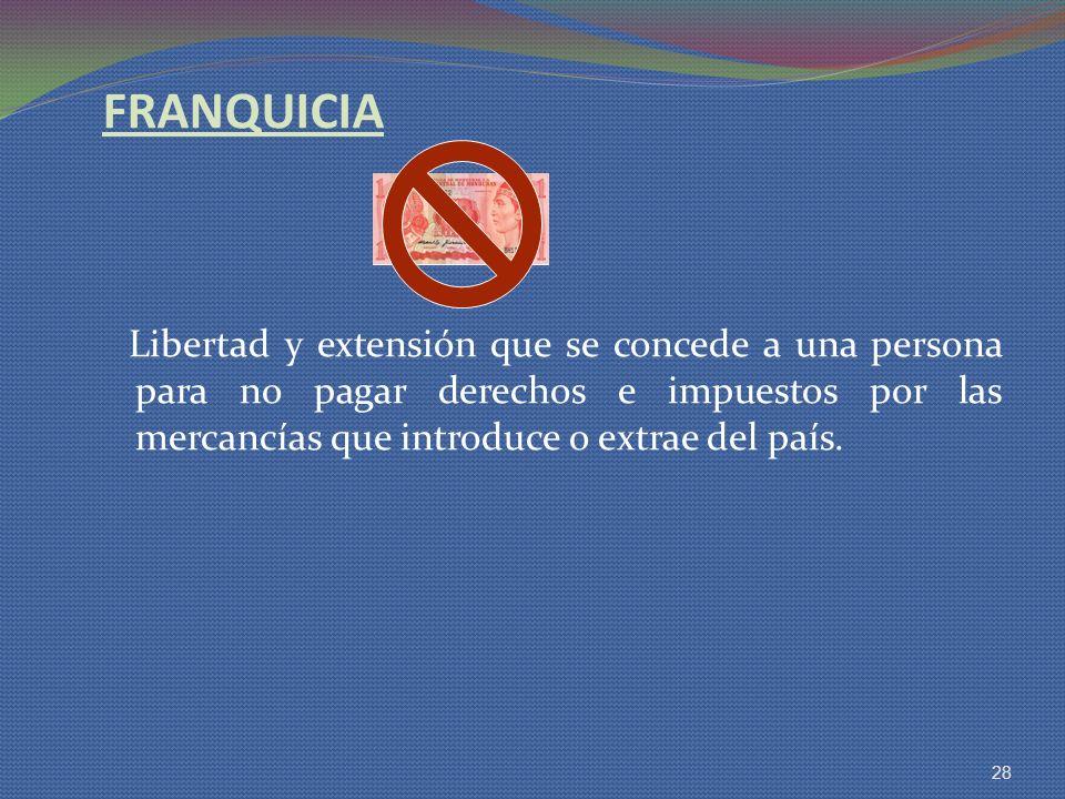 FRANQUICIA Libertad y extensión que se concede a una persona para no pagar derechos e impuestos por las mercancías que introduce o extrae del país. 28