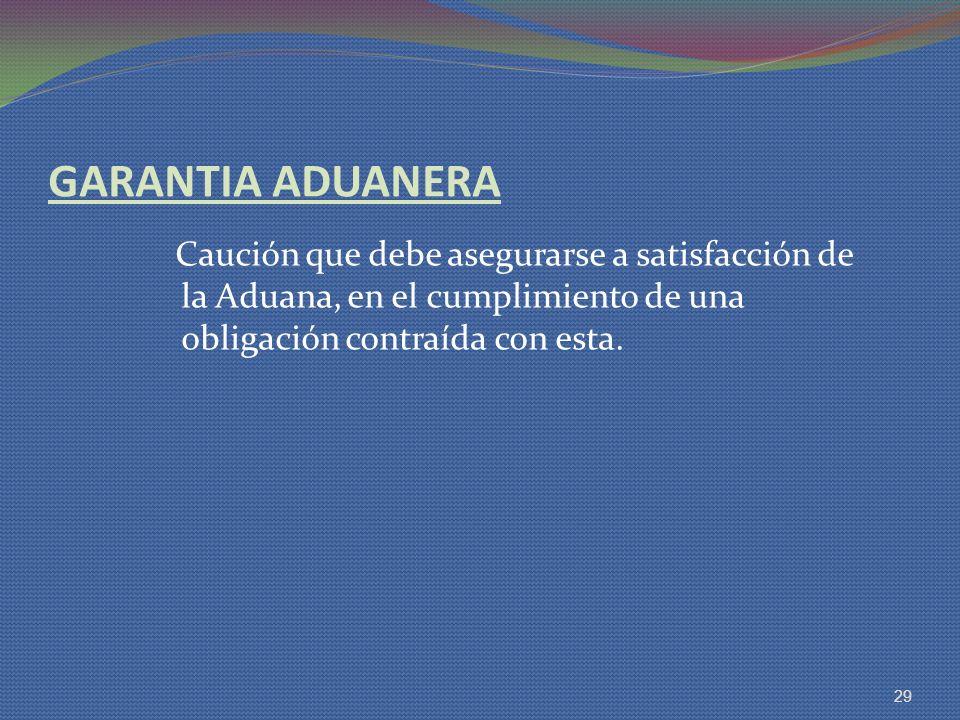 GARANTIA ADUANERA Caución que debe asegurarse a satisfacción de la Aduana, en el cumplimiento de una obligación contraída con esta. 29