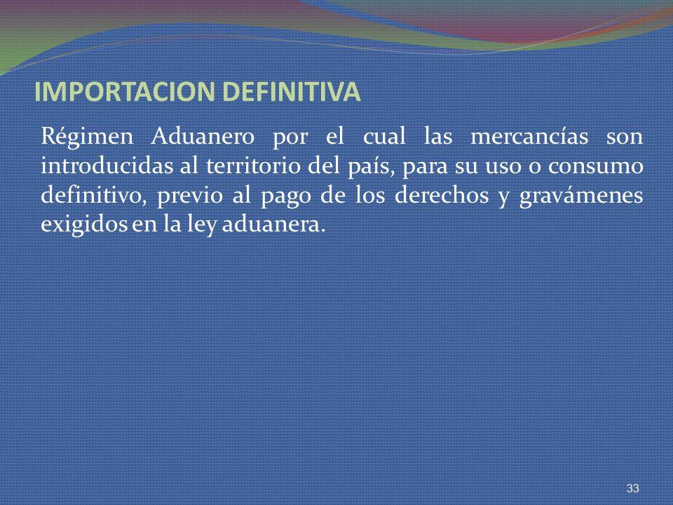 IMPORTACION DEFINITIVA Régimen Aduanero por el cual las mercancías son introducidas al territorio del país, para su uso o consumo definitivo, previo a