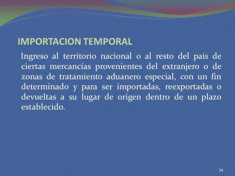 IMPORTACION TEMPORAL Ingreso al territorio nacional o al resto del país de ciertas mercancías provenientes del extranjero o de zonas de tratamiento ad