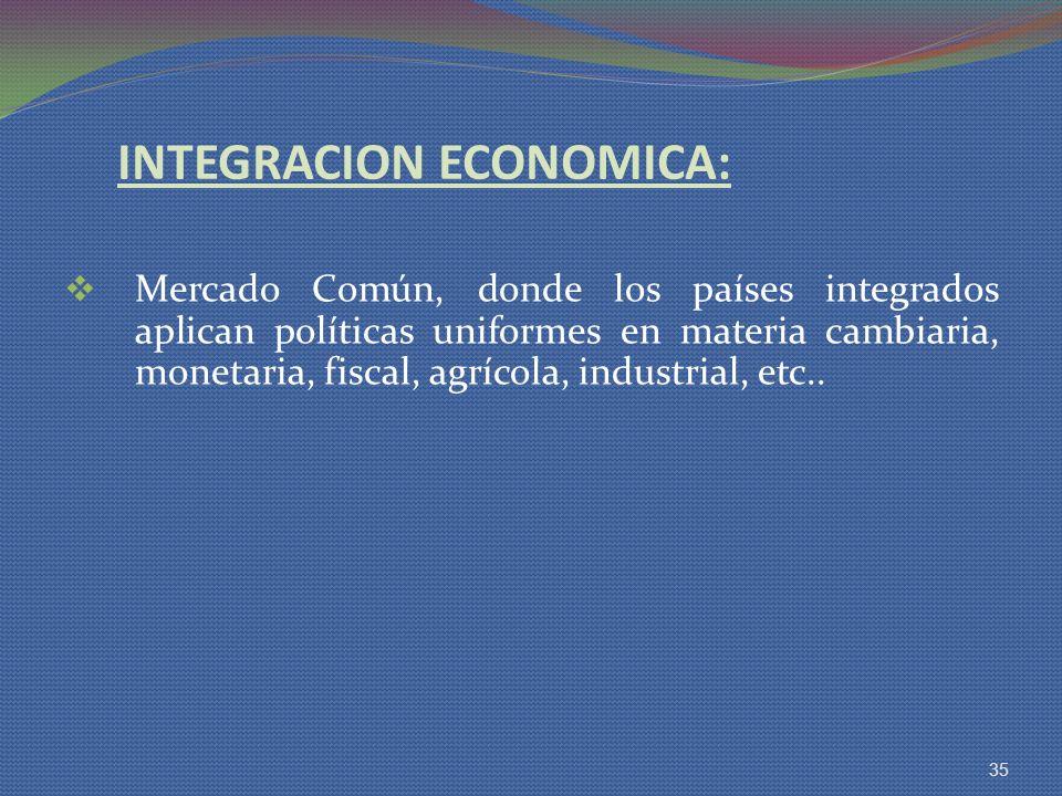 INTEGRACION ECONOMICA: Mercado Común, donde los países integrados aplican políticas uniformes en materia cambiaria, monetaria, fiscal, agrícola, indus