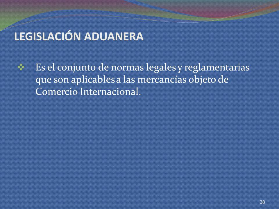 LEGISLACIÓN ADUANERA Es el conjunto de normas legales y reglamentarias que son aplicables a las mercancías objeto de Comercio Internacional. 38