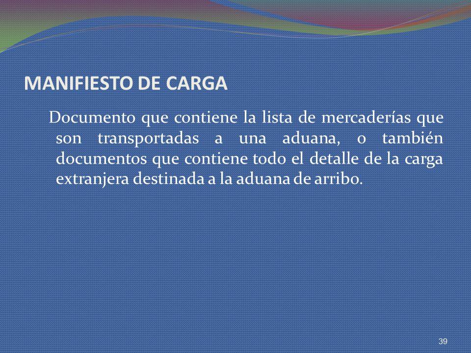 MANIFIESTO DE CARGA Documento que contiene la lista de mercaderías que son transportadas a una aduana, o también documentos que contiene todo el detal