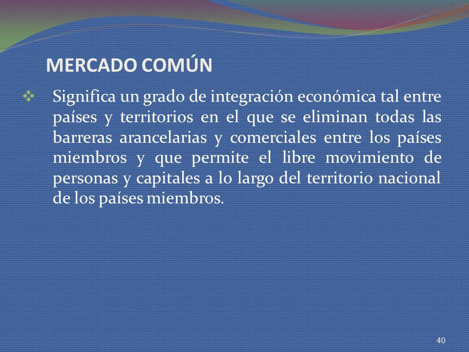 MERCADO COMÚN Significa un grado de integración económica tal entre países y territorios en el que se eliminan todas las barreras arancelarias y comer