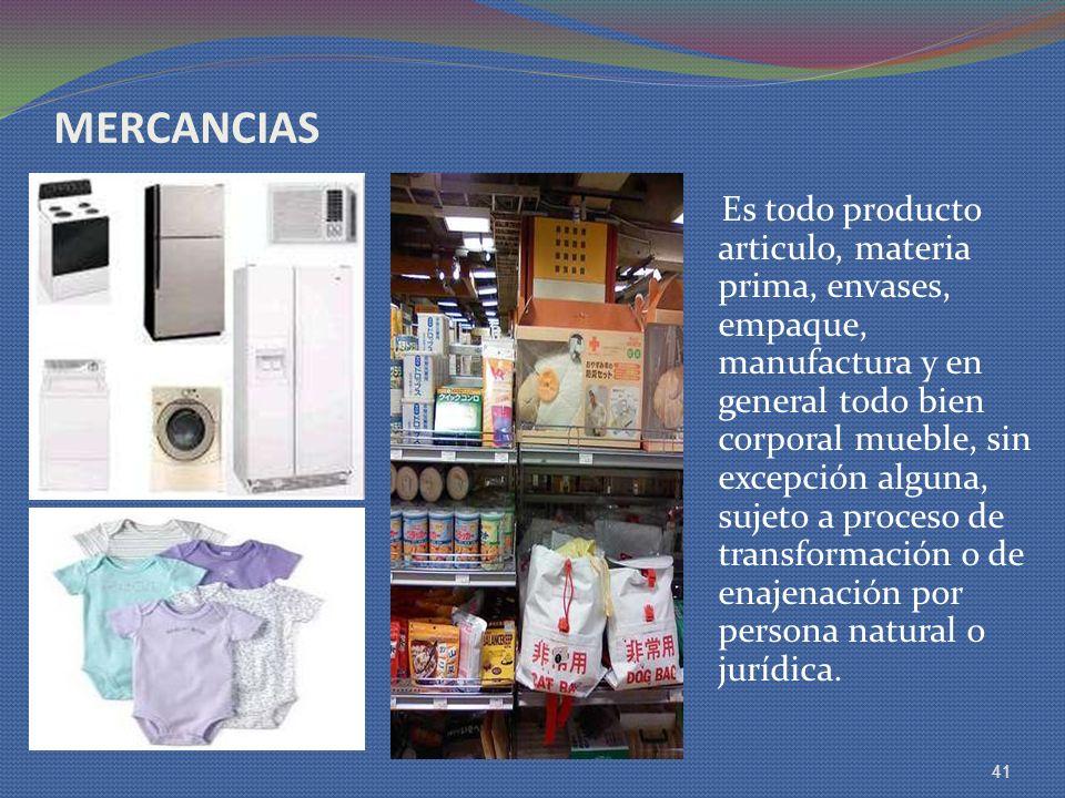 MERCANCIAS Es todo producto articulo, materia prima, envases, empaque, manufactura y en general todo bien corporal mueble, sin excepción alguna, sujet