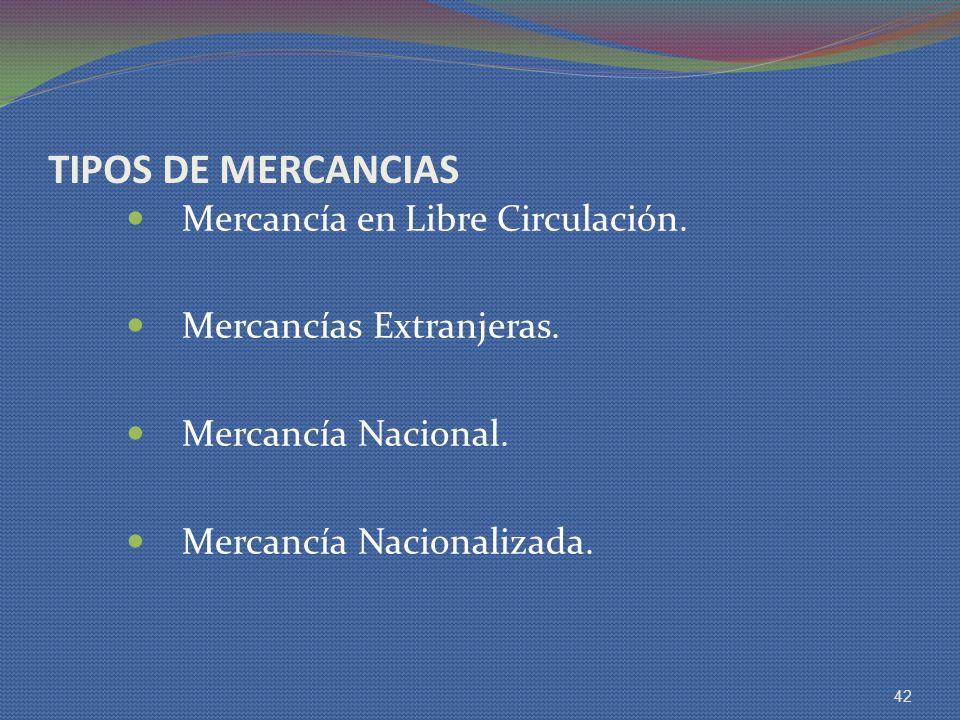 TIPOS DE MERCANCIAS Mercancía en Libre Circulación. Mercancías Extranjeras. Mercancía Nacional. Mercancía Nacionalizada. 42