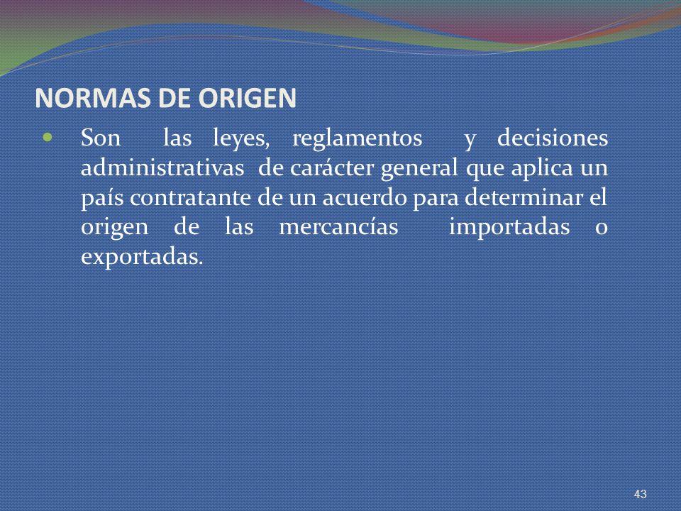 NORMAS DE ORIGEN Son las leyes, reglamentos y decisiones administrativas de carácter general que aplica un país contratante de un acuerdo para determi
