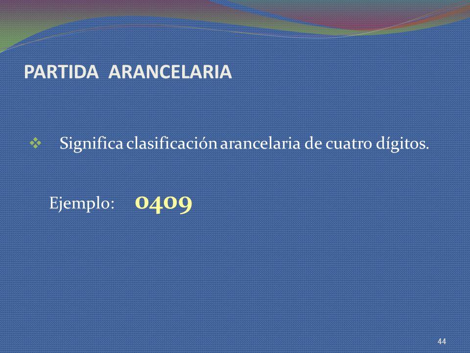 PARTIDA ARANCELARIA Significa clasificación arancelaria de cuatro dígitos. Ejemplo: 0409 44