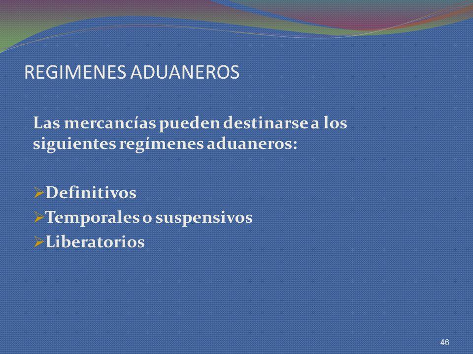 REGIMENES ADUANEROS Las mercancías pueden destinarse a los siguientes regímenes aduaneros: Definitivos Temporales o suspensivos Liberatorios 46