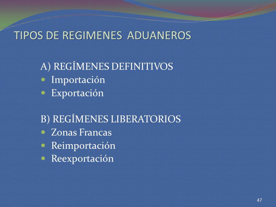 TIPOS DE REGIMENES ADUANEROS A) REGÍMENES DEFINITIVOS Importación Exportación B) REGÍMENES LIBERATORIOS Zonas Francas Reimportación Reexportación 47