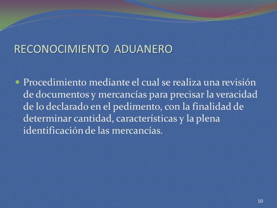 RECONOCIMIENTO ADUANERO Procedimiento mediante el cual se realiza una revisión de documentos y mercancías para precisar la veracidad de lo declarado e