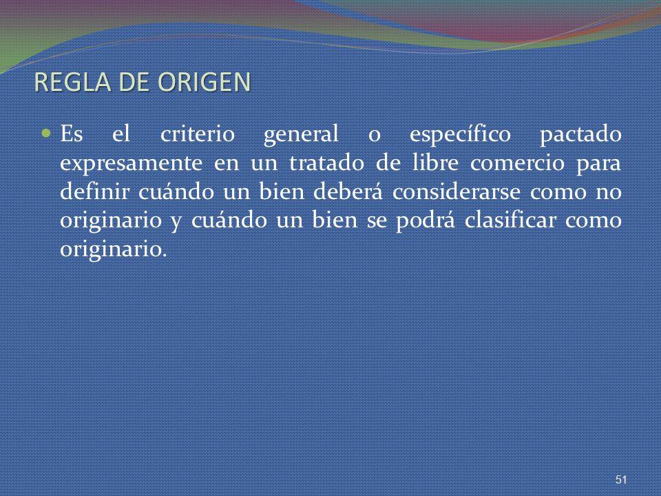 REGLA DE ORIGEN Es el criterio general o específico pactado expresamente en un tratado de libre comercio para definir cuándo un bien deberá considerar