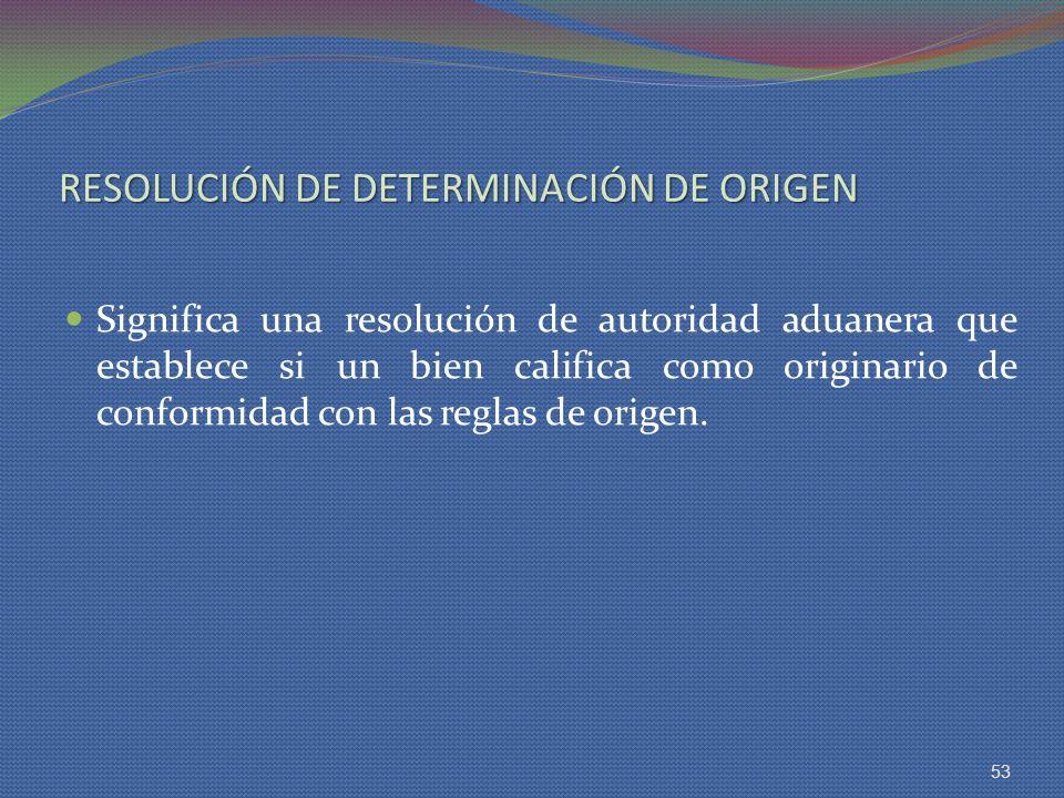 RESOLUCIÓN DE DETERMINACIÓN DE ORIGEN Significa una resolución de autoridad aduanera que establece si un bien califica como originario de conformidad