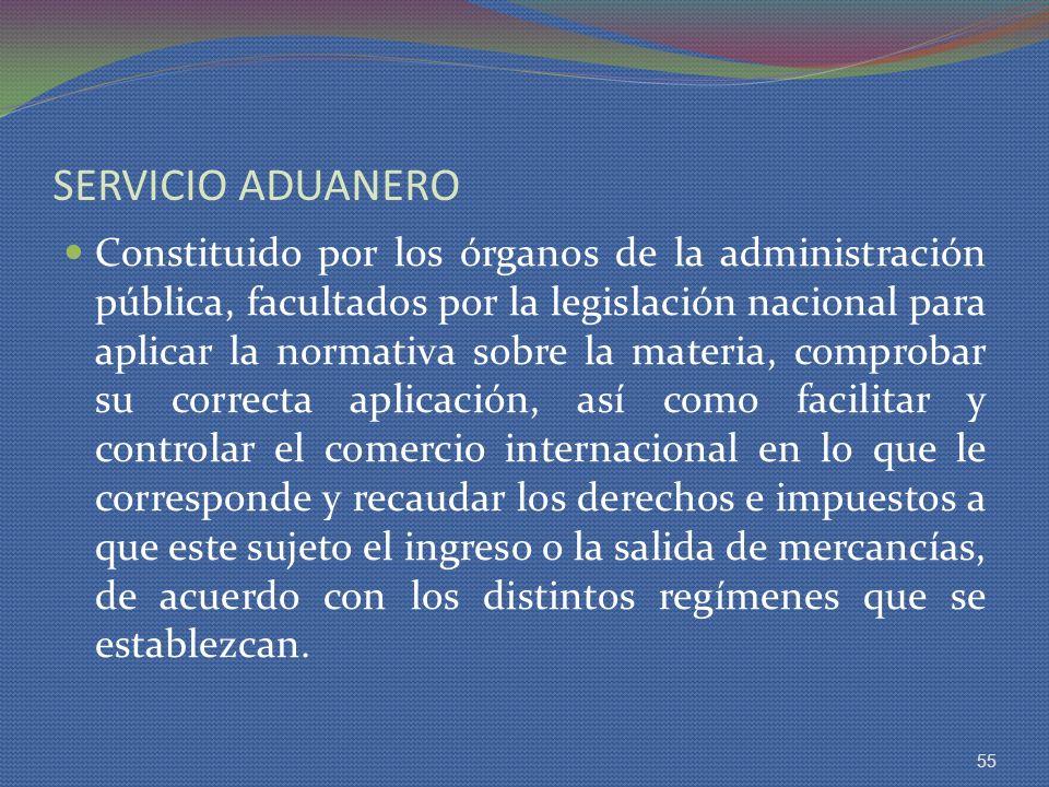 SERVICIO ADUANERO Constituido por los órganos de la administración pública, facultados por la legislación nacional para aplicar la normativa sobre la
