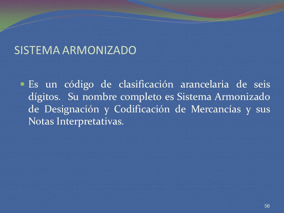 SISTEMA ARMONIZADO Es un código de clasificación arancelaria de seis dígitos. Su nombre completo es Sistema Armonizado de Designación y Codificación d