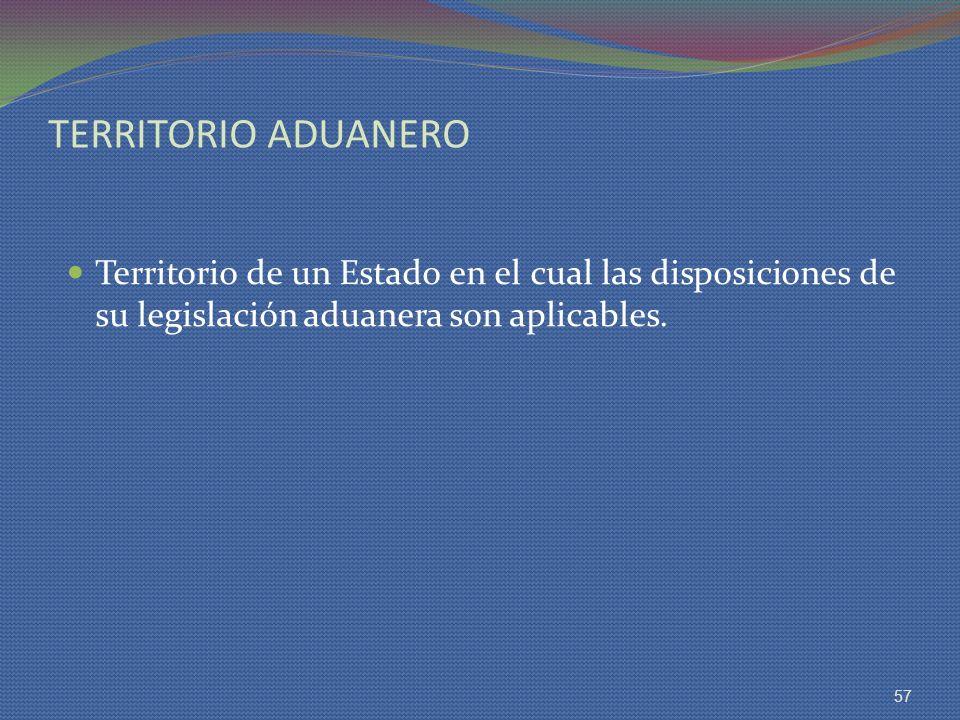 TERRITORIO ADUANERO Territorio de un Estado en el cual las disposiciones de su legislación aduanera son aplicables. 57