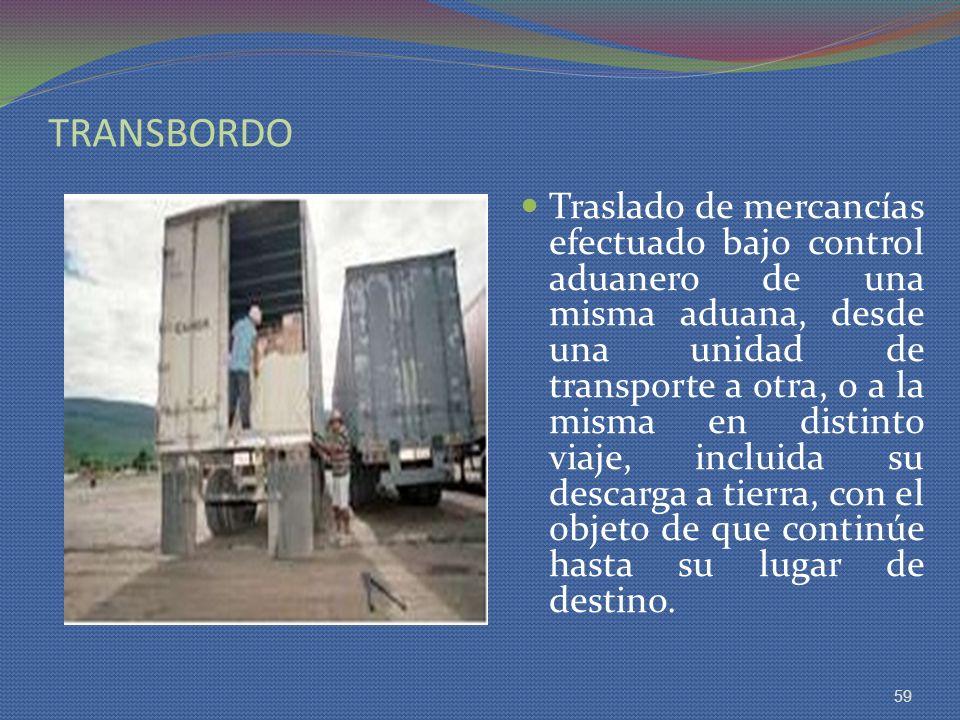 TRANSBORDO Traslado de mercancías efectuado bajo control aduanero de una misma aduana, desde una unidad de transporte a otra, o a la misma en distinto