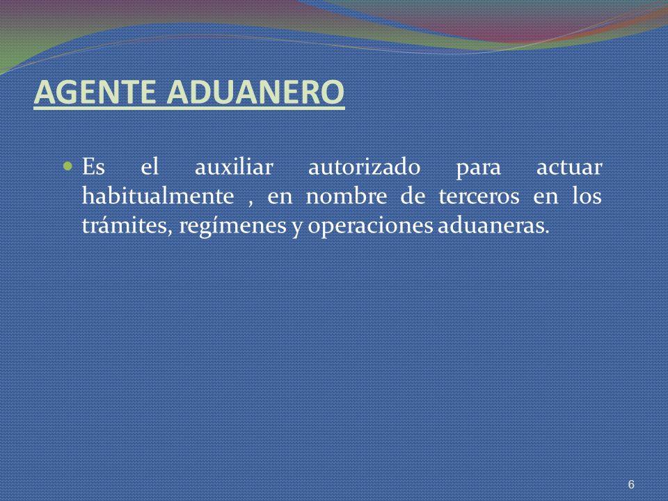 AGENTE ADUANERO Es el auxiliar autorizado para actuar habitualmente, en nombre de terceros en los trámites, regímenes y operaciones aduaneras. 6