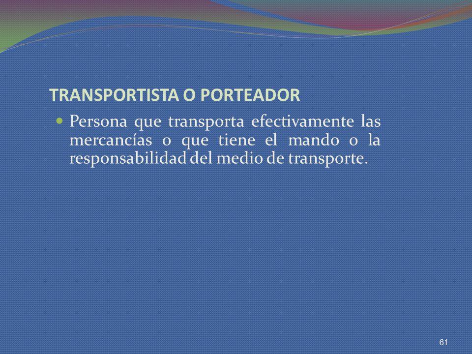 TRANSPORTISTA O PORTEADOR Persona que transporta efectivamente las mercancías o que tiene el mando o la responsabilidad del medio de transporte. 61