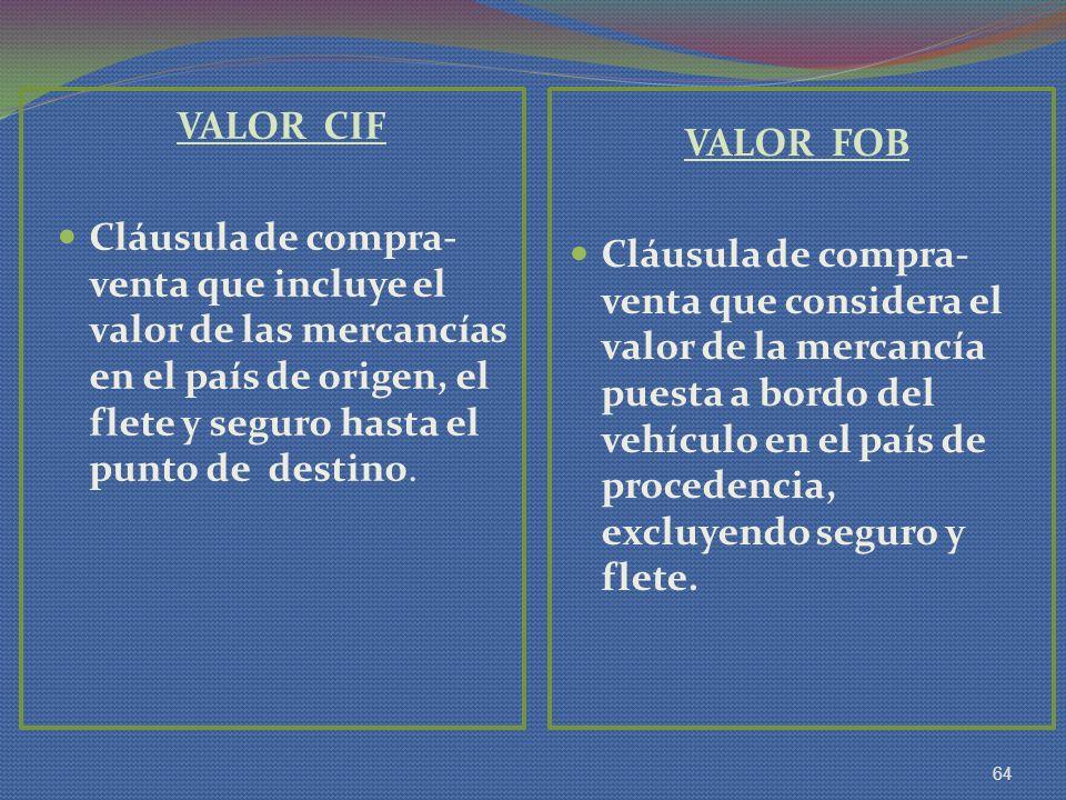 VALOR CIF Cláusula de compra- venta que incluye el valor de las mercancías en el país de origen, el flete y seguro hasta el punto de destino. VALOR FO