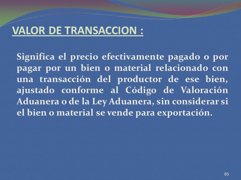 VALOR DE TRANSACCION : Significa el precio efectivamente pagado o por pagar por un bien o material relacionado con una transacción del productor de es