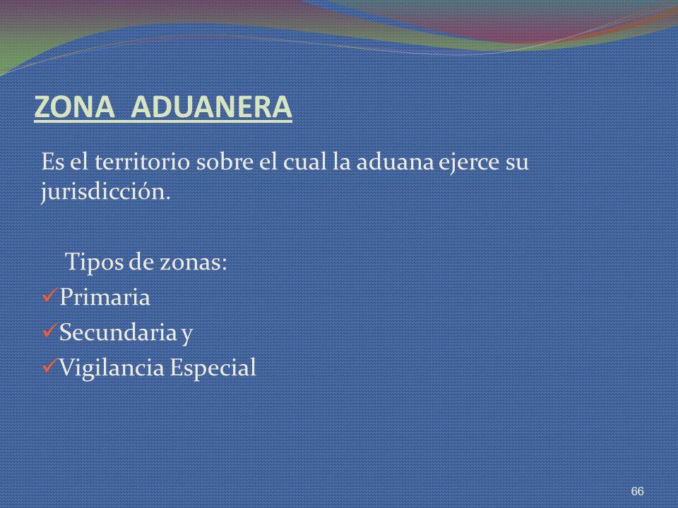 ZONA ADUANERA Es el territorio sobre el cual la aduana ejerce su jurisdicción. Tipos de zonas: Primaria Secundaria y Vigilancia Especial 66
