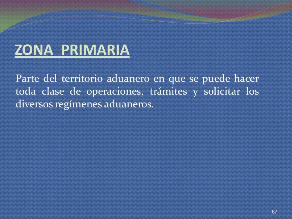 ZONA PRIMARIA Parte del territorio aduanero en que se puede hacer toda clase de operaciones, trámites y solicitar los diversos regímenes aduaneros. 67