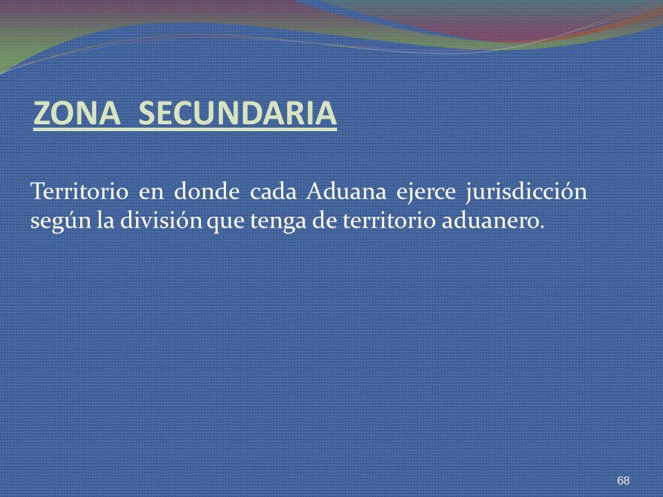 ZONA SECUNDARIA Territorio en donde cada Aduana ejerce jurisdicción según la división que tenga de territorio aduanero. 68